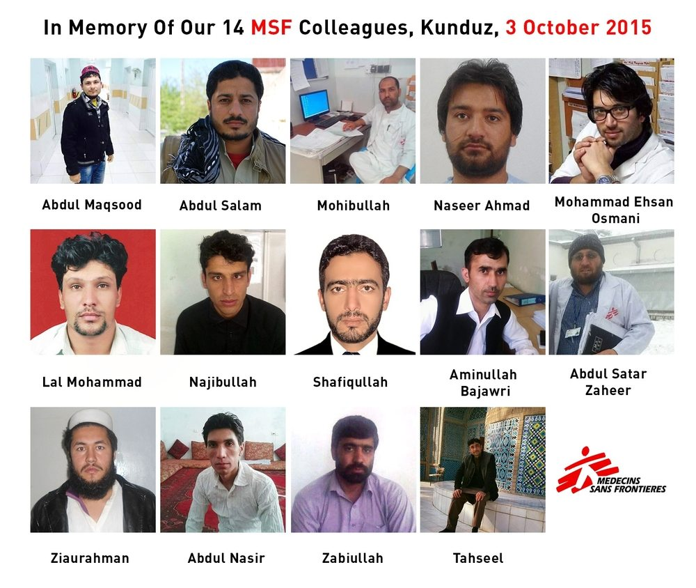 October 3, 2015 will forever remain a black day in MSF's history. In the early hours of the morning, MSF's trauma hospital in Kunduz, Afghanistan came under precise and repeated airstrikes. Under attack, our colleagues fought for their lives and for the lives of their patients with extraordinary determination and courage. Fourteen MSF colleagues lost their lives that tragic day. All of MSF grieves with the victims' families. They will be tremendously missed and never forgotten.