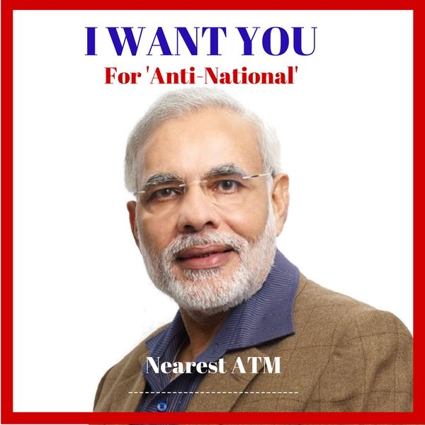 "The famous World War I poster with the famous phrase ""I want you"". Except Uncle Sam here is replaced with Narendra Modi (Uncle M) and is seen saying ""I want you for 'anti-national'"". Below text reads Nearest ATM. A blank space present for entering name."