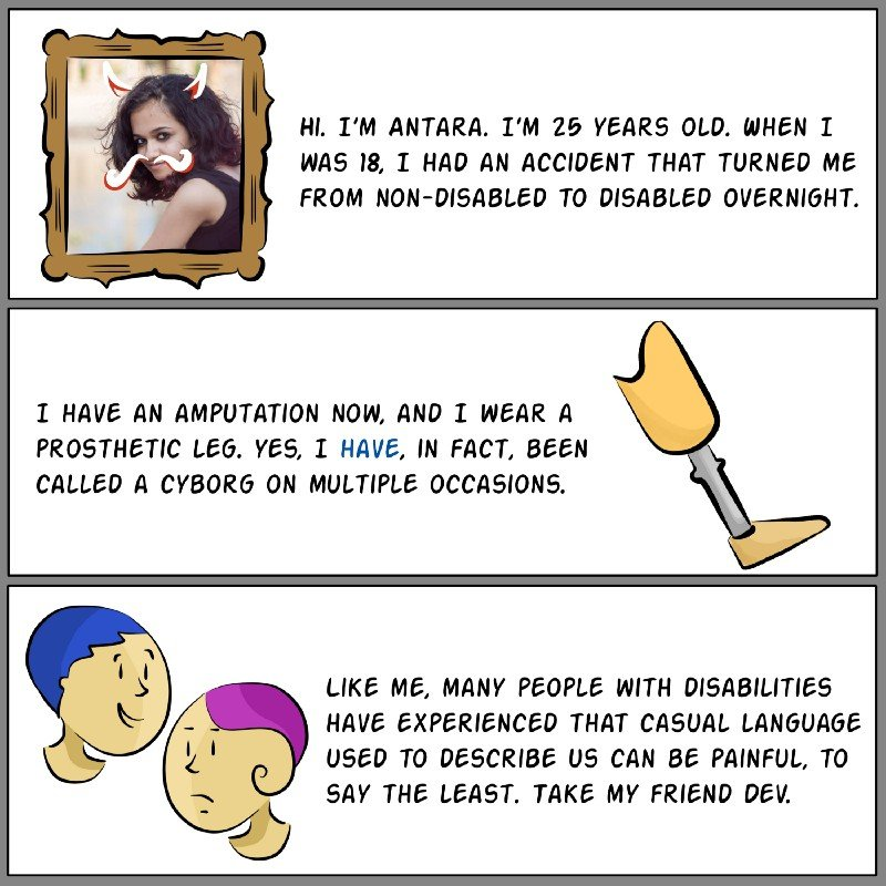 Panel A: Photograph of the author, Antara, surrounded by a cartoon frame, with devil's horns and a moustache doodled on her face. Text reads: Hi. I'm Antara. I'm 25 years old. When I was 18, I had an accident that turned me from non-disabled to disabled overnight. Panel B: Illustration of a prosthetic leg. Text reads: I have an amputation now, and I wear a prosthetic leg. Yes, I have, in fact, been called a cyborg on multiple occasions. Panel C: Illustration of two similar looking people. One is smiling while the other looks sad. Text reads: Like me, many people with disabilities have experienced that casual language used to describe us can be painful, to say the least. Take my friend Dev.
