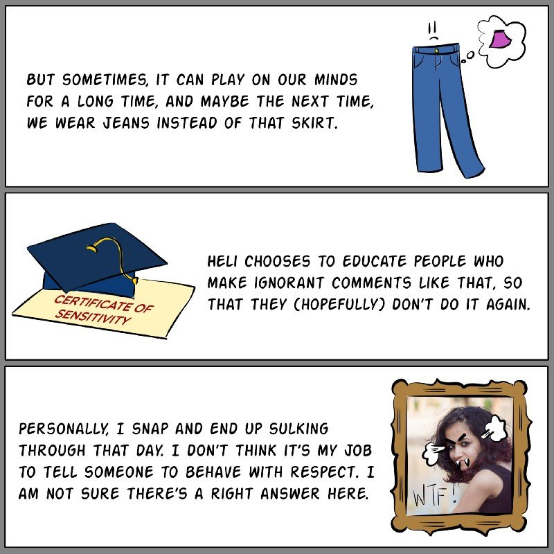 Panel A: Illustration of a pair of jeans with a sad face. It has a thought bubble of a short skirt. Text reads: But sometimes, it can play on our minds for a long time, and maybe the next time, we wear jeans instead of that skirt. Panel B: Illustration of a graduation cap that's placed on top of a paper that has the words 'Certificate of Sensitivity' written on it.Text reads: Heli chooses to educate people who make ignorant comments like that, so that they (hopefully) don't do it again. Panel C: Photograph of Antara with doodled steam coming out of her ears, an angry expression, fangs, and the word 'WTF!' on one side. Text reads: Personally, I snap and end up sulking through that day. I don't think it's my job to tell someone to behave with respect. I am not sure there's a right answer here.