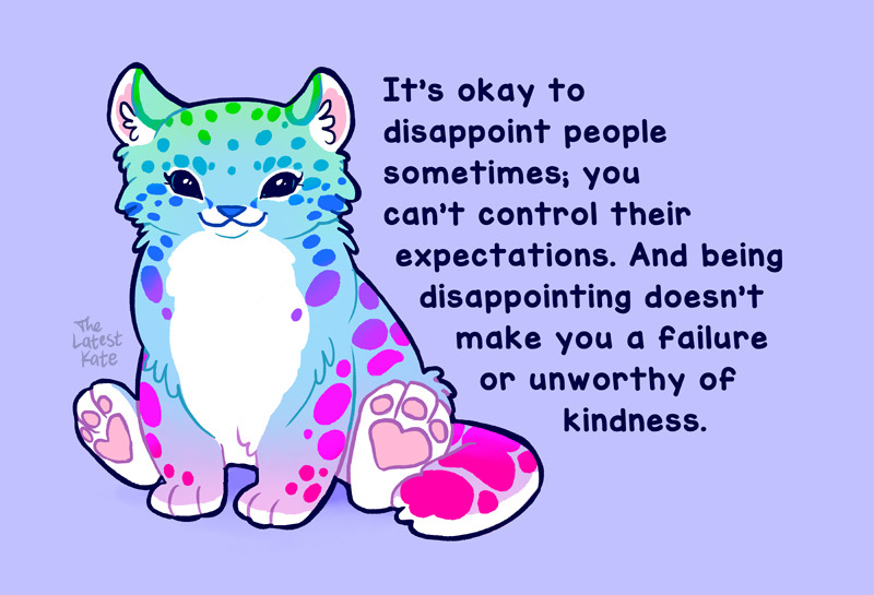 It's okay to disappoint people sometimes, you can't control their expectations. And being disappointing doesn't make you a failure or unworthy of kindness